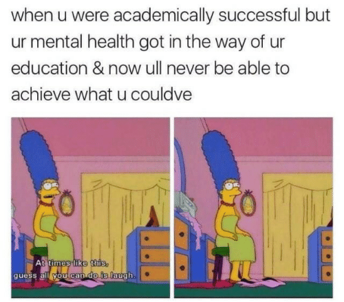What U: when u were academically successful but  ur mental health got in the way of ur  education & now ull never be able to  achieve what u couldve  At times like this,  guess all you can do is laugh.