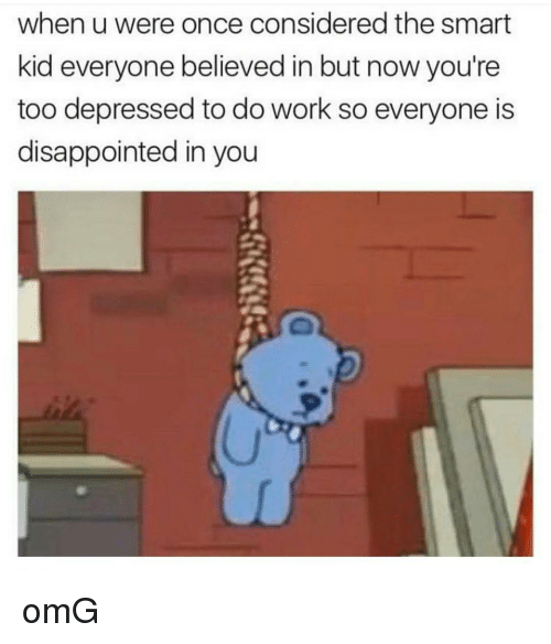Considence: when u were once considered the smart  kid everyone believed in but now you're  too depressed to do work so everyone is  disappointed in you omG