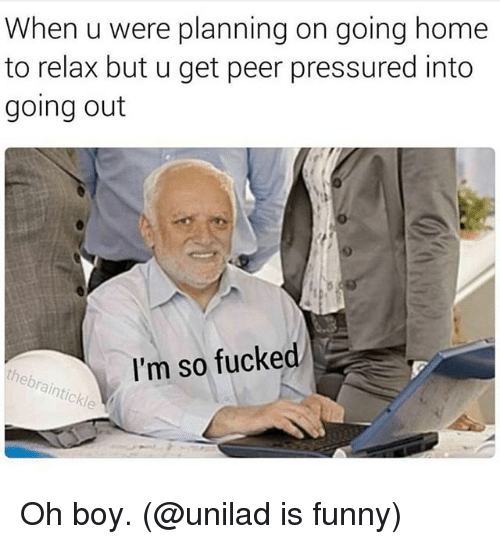 Peering: When u were planning on going home  to relax but u get peer pressured into  going out  I'm so fucked Oh boy. (@unilad is funny)