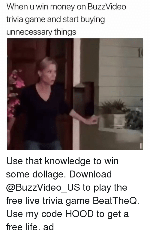Funny, Life, and Money: When u win money on BuzzVideo  trivia game and start buying  unnecessary things Use that knowledge to win some dollage. Download @BuzzVideo_US to play the free live trivia game BeatTheQ. Use my code HOOD to get a free life. ad