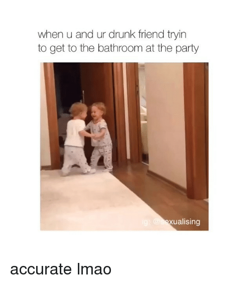 Drunk, Friends, and Lmao: when uand ur drunk friend tryin  to get to the bathroom at the party  ualising accurate lmao