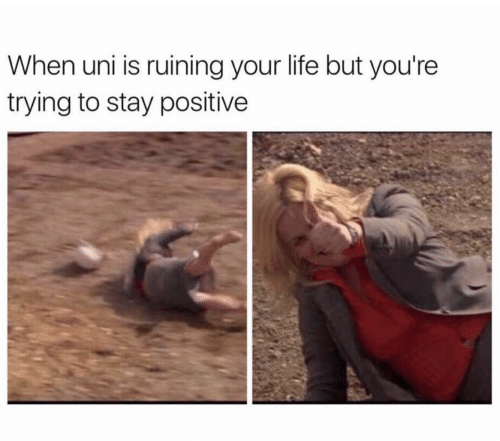 stay positive: When uni is ruining your life but you're  trying to stay positive