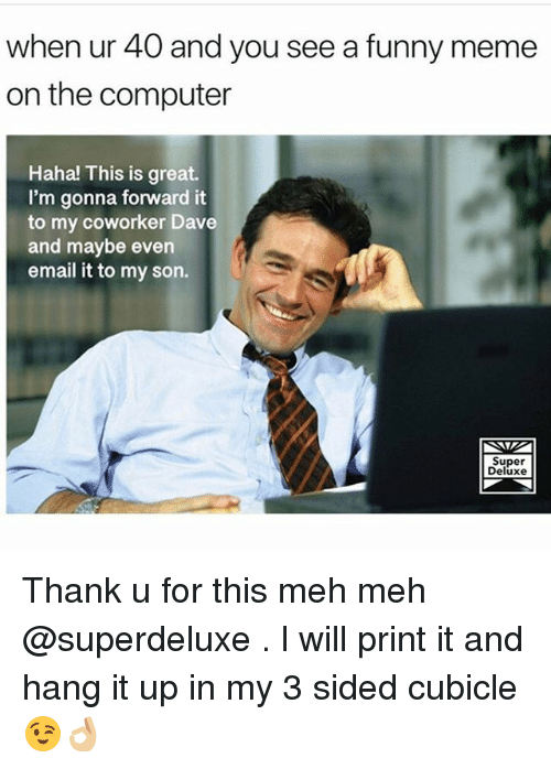 Funny, Meh, and Meme: when ur 40 and you see a funny meme  on the computer  Haha! This is great.  I'm gonna forward it  to my coworker Dave  and maybe even  email it to my son.  Super  Deluxe Thank u for this meh meh @superdeluxe . l will print it and hang it up in my 3 sided cubicle 😉👌🏼