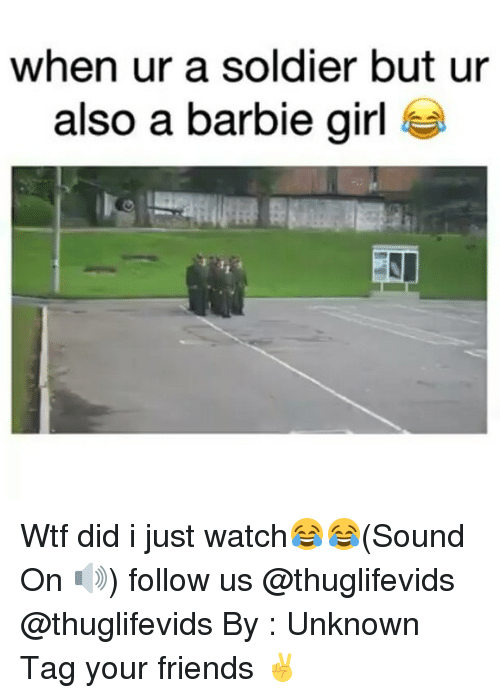 barbi: when ur a soldier but ur  also a barbie girl Wtf did i just watch😂😂(Sound On 🔊) follow us @thuglifevids @thuglifevids By : Unknown Tag your friends ✌