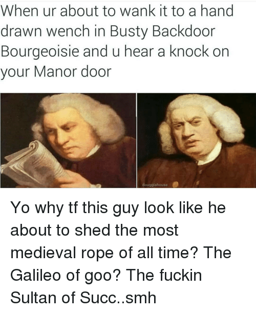 Wankes: When ur about to wank it to a hand  drawn wench in Busty Backdoor  Bourgeoisie and u hear a knock on  your Manor door  douggiehouse Yo why tf this guy look like he about to shed the most medieval rope of all time? The Galileo of goo? The fuckin Sultan of Succ..smh