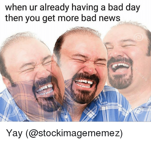 Bad, Bad Day, and Memes: when ur already having a bad day  then you get more bad news Yay (@stockimagememez)