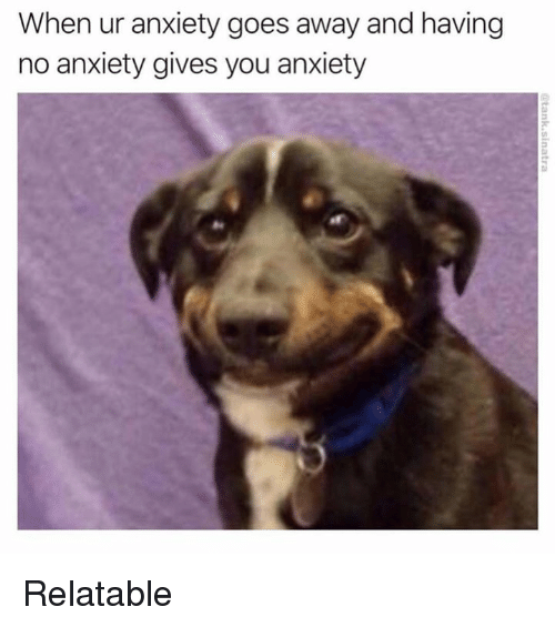 Memes, Anxiety, and Relatable: When ur anxiety goes away and having  no anxiety gives you anxiety Relatable