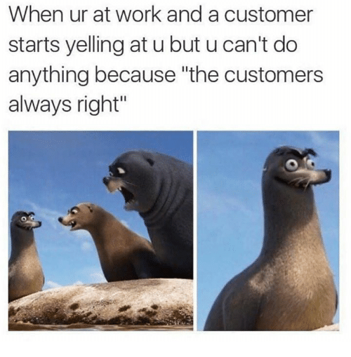 """Work, Customer, and Right: When ur at work and a customer  starts yelling at u but u can't do  anything because """"the customers  always right"""""""