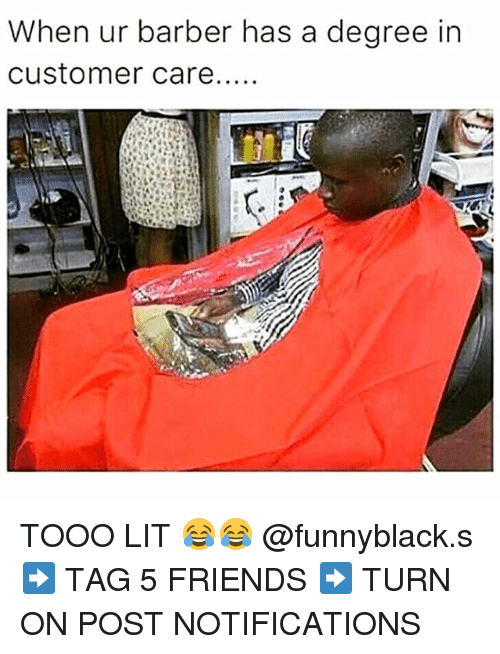 Tooo: When ur barber has a degree in  Customer care..... TOOO LIT 😂😂 @funnyblack.s ➡️ TAG 5 FRIENDS ➡️ TURN ON POST NOTIFICATIONS
