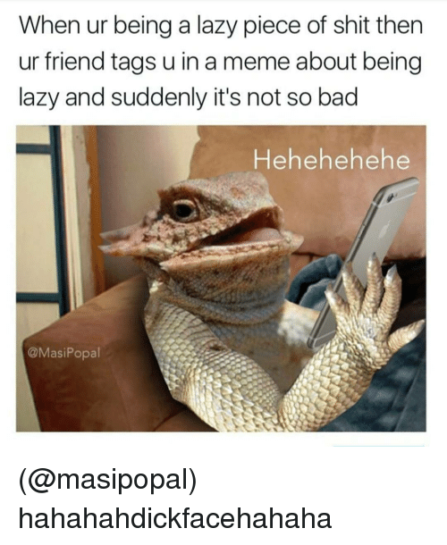 Pieces Of Shits: When ur being a lazy piece of shit then  ur friend tags u in a meme about being  lazy and suddenly it's not so bad  Hehehehe he  @Masi Popal (@masipopal) hahahahdickfacehahaha