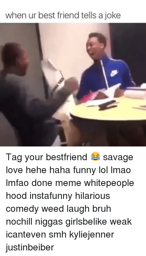 Best Friend, Memes, and Smh: when ur best friend tells a joke Tag your bestfriend 😂 savage love hehe haha funny lol lmao lmfao done meme whitepeople hood instafunny hilarious comedy weed laugh bruh nochill niggas girlsbelike weak icanteven smh kyliejenner justinbeiber