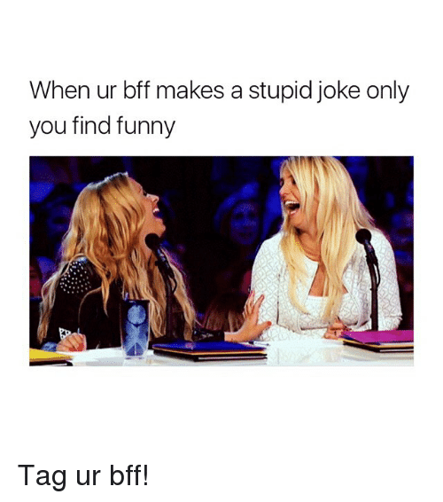 Funny, Girl Memes, and You: When ur bff makes a stupid joke only  you find funny Tag ur bff!