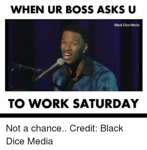 Work Saturday: WHEN UR BOSS ASKS U  Black Dice Media  TO WORK SATURDAY Not a chance..   Credit: Black Dice Media