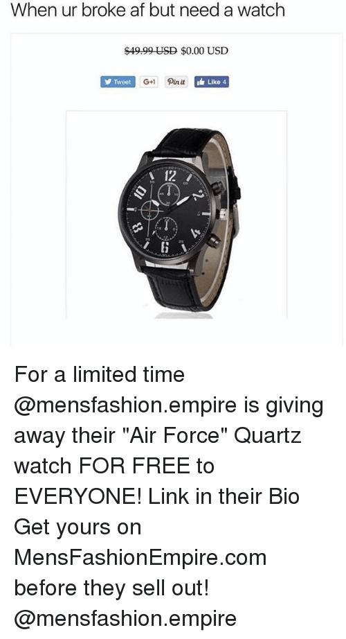 """Af, Empire, and Funny: When ur broke af but need a watch  $49.99 USD $0.00 USD  Tweet  G+ Pin it  Like 4  12 For a limited time @mensfashion.empire is giving away their """"Air Force"""" Quartz watch FOR FREE to EVERYONE! Link in their Bio Get yours on MensFashionEmpire.com before they sell out! @mensfashion.empire"""