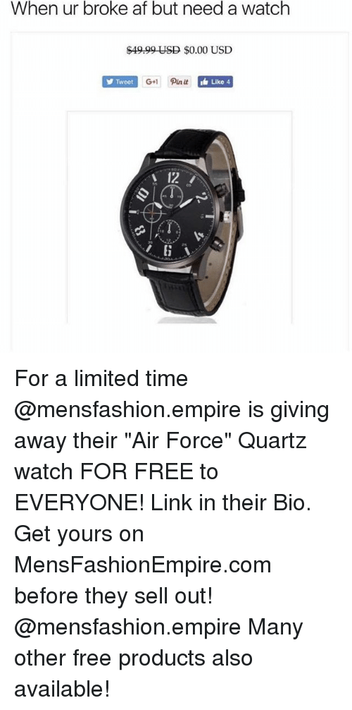 """Af, Empire, and Memes: When ur broke af but need a watch  $49.99 USD $0.00 USD  Tweet  G+1 Pin it  Like 4  12 For a limited time @mensfashion.empire is giving away their """"Air Force"""" Quartz watch FOR FREE to EVERYONE! Link in their Bio. Get yours on MensFashionEmpire.com before they sell out! @mensfashion.empire Many other free products also available!"""