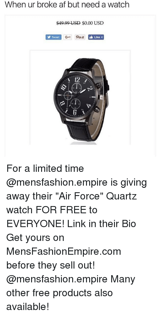 """Af, Empire, and Memes: When ur broke af but need a watch  $49.99 USD $0.00 USD  Tweet  G+1 Pin it  i Like 4  12 For a limited time @mensfashion.empire is giving away their """"Air Force"""" Quartz watch FOR FREE to EVERYONE! Link in their Bio Get yours on MensFashionEmpire.com before they sell out! @mensfashion.empire Many other free products also available!"""