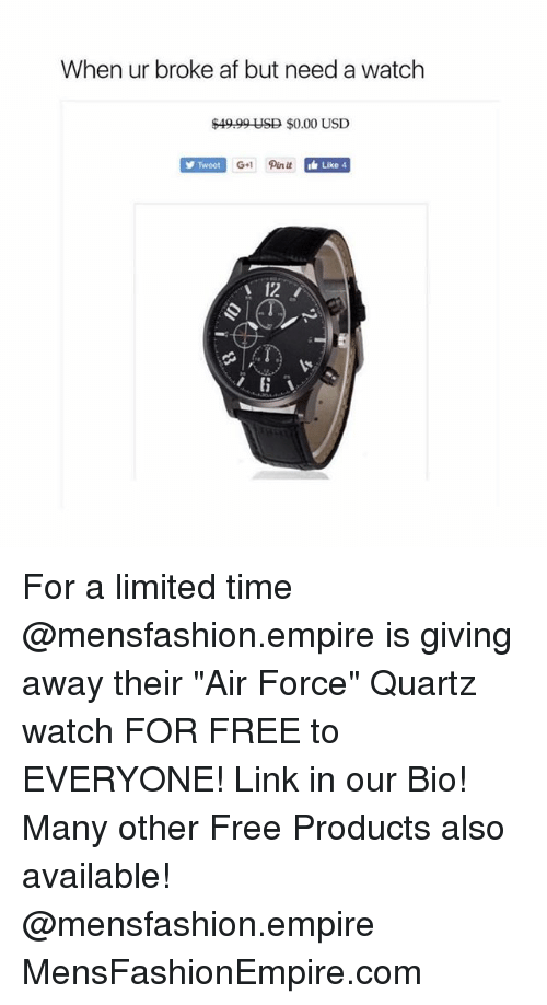 """Af, Empire, and Air Force: When ur broke af but need a watch  $49.99 USD $0.00 USD  Tweet  Like 4  12 For a limited time @mensfashion.empire is giving away their """"Air Force"""" Quartz watch FOR FREE to EVERYONE! Link in our Bio! Many other Free Products also available! @mensfashion.empire MensFashionEmpire.com"""