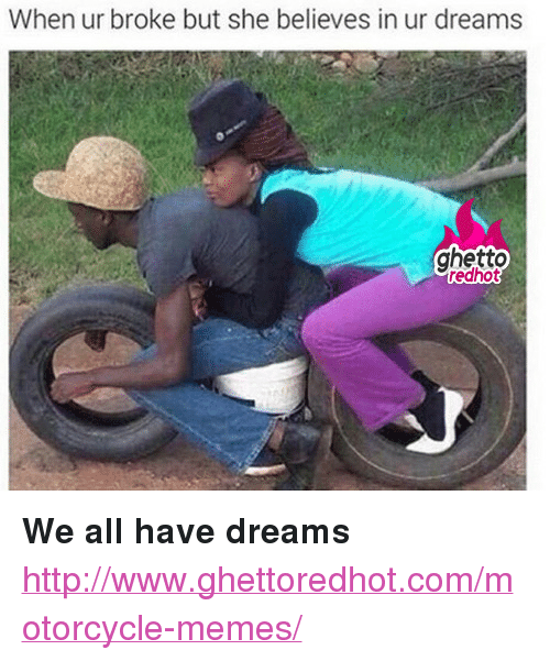 """Ghetto, Memes, and Http: When ur broke but she believes in ur dreams  ghetto  edhot <p><strong>We all have dreams</strong></p><p><a href=""""http://www.ghettoredhot.com/motorcycle-memes/"""">http://www.ghettoredhot.com/motorcycle-memes/</a></p>"""