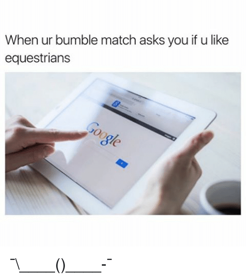 Funny, Match, and Bumble: When ur bumble match asks you f u like  equestrians ¯\____(ツ)____-¯