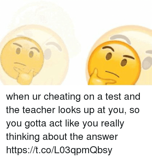 Cheating, Teacher, and Test: when ur cheating on a test and the teacher looks up at you, so you gotta act like you really thinking about the answer  https://t.co/L03qpmQbsy