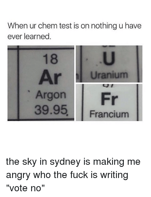 """Memes, Fuck, and Test: When ur chem test is on nothing u have  ever learned  18  Ar Uranium  Argon Fr  39.95, Francium the sky in sydney is making me angry who the fuck is writing """"vote no"""""""