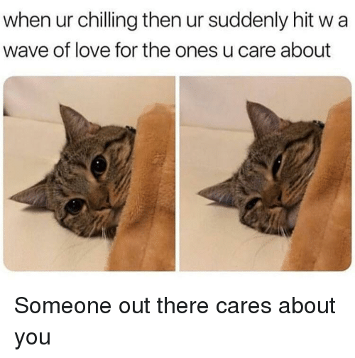 Love, Wave, and You: when ur chilling then ur suddenly hit w a  wave of love for the ones u care about <p>Someone out there cares about you</p>