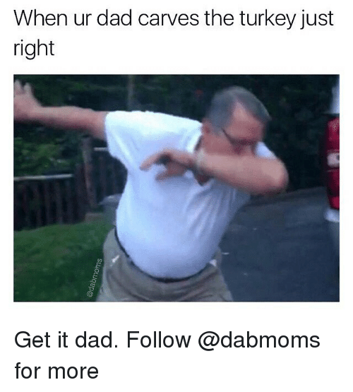 Dad, Memes, and Turkey: When ur dad carves the turkey just  right Get it dad. Follow @dabmoms for more