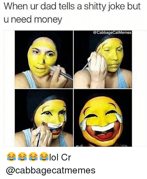 Dad, Memes, and Money: When ur dad tells a shitty joke but  u need money  @Cabbage CatMemes 😂😂😂😂lol Cr @cabbagecatmemes