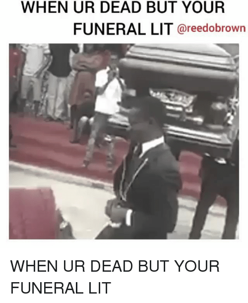 Lit, Memes, and 🤖: WHEN UR DEAD BUT YOUR  FUNERAL LIT @reedobrowrn WHEN UR DEAD BUT YOUR FUNERAL LIT