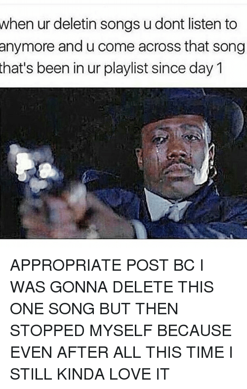 Memes, 🤖, and Delet This: when ur deletin songs u dont listen to  anymore and u come across that song  that's been in ur playlist since day M APPROPRIATE POST BC I WAS GONNA DELETE THIS ONE SONG BUT THEN STOPPED MYSELF BECAUSE EVEN AFTER ALL THIS TIME I STILL KINDA LOVE IT