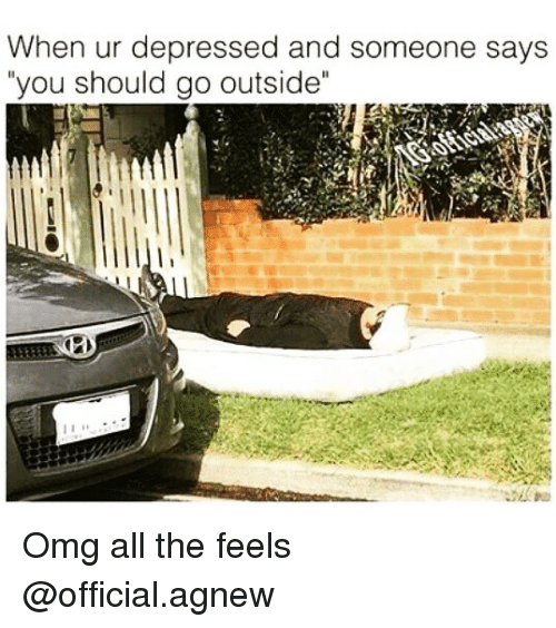 """All The Feels: When ur depressed and someone says  you should go outside"""" Omg all the feels @official.agnew"""