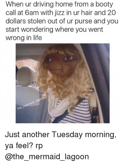 Booty, Driving, and Jizz: When ur driving home from a booty  call at 6am with jizz in ur hair and 20  dollars stolen out of ur purse and you  start wondering where you went  wrong in life  the Just another Tuesday morning, ya feel? rp @the_mermaid_lagoon