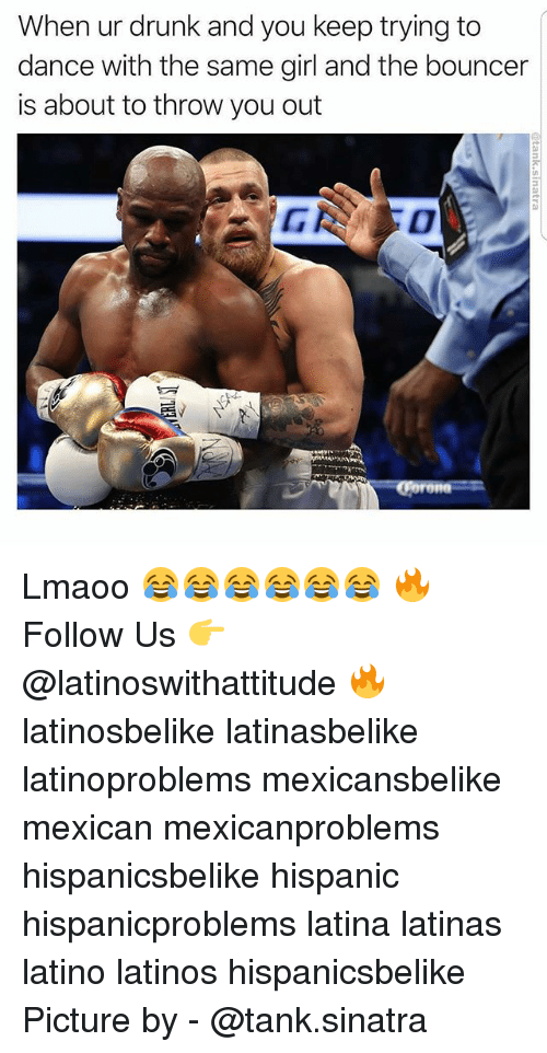 Drunk, Latinos, and Memes: When ur drunk and you keep trying to  dance with the same girl and the bouncer  is about to throw you out Lmaoo 😂😂😂😂😂😂 🔥 Follow Us 👉 @latinoswithattitude 🔥 latinosbelike latinasbelike latinoproblems mexicansbelike mexican mexicanproblems hispanicsbelike hispanic hispanicproblems latina latinas latino latinos hispanicsbelike Picture by - @tank.sinatra