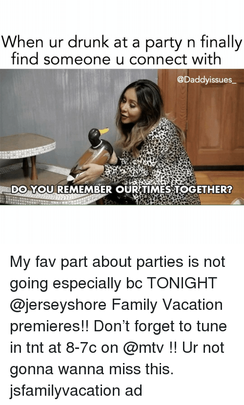 Drunk, Family, and Mtv: When ur drunk at a party n finally  find someone u connect with  @Daddyissues  DO YOU REMEMBER OUR TIMESSTOGETHER? My fav part about parties is not going especially bc TONIGHT @jerseyshore Family Vacation premieres!! Don't forget to tune in tnt at 8-7c on @mtv !! Ur not gonna wanna miss this. jsfamilyvacation ad