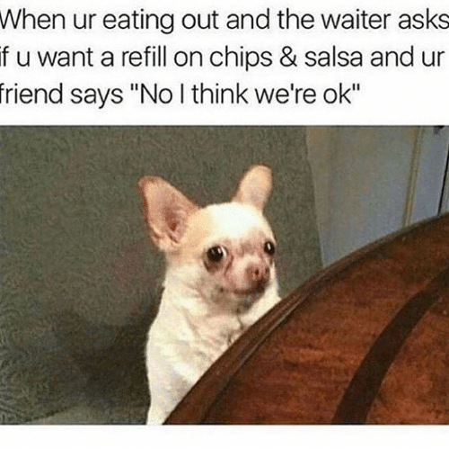 """Friends, Asks, and Chips: When ur eating out and the waiter asks  if u want a refill on chips & salsa and ur  friend says """"No l think we're ok"""""""