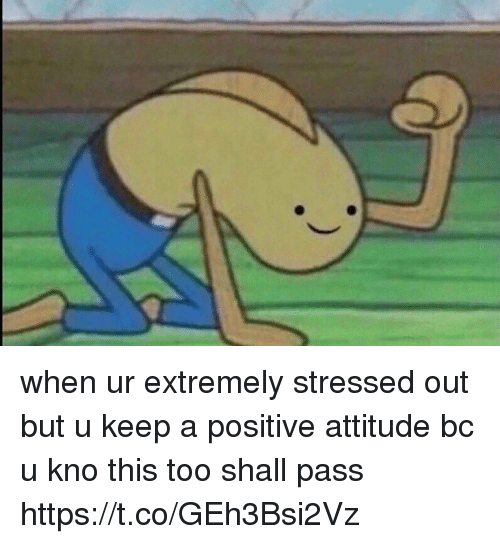 Funny, Awkward, and Attitude: when ur extremely stressed out but u keep a positive attitude bc u kno this too shall pass https://t.co/GEh3Bsi2Vz