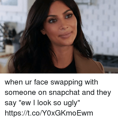 """Snapchat, Ugly, and Girl Memes: when ur face swapping with someone on snapchat and they say """"ew I look so ugly"""" https://t.co/Y0xGKmoEwm"""