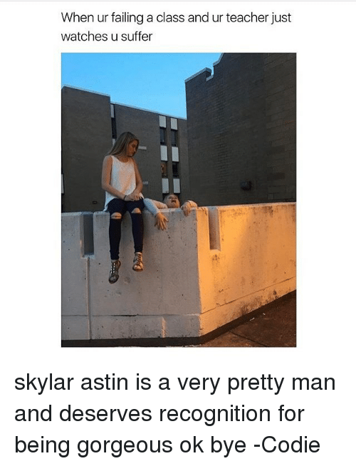 Memes, Teacher, and Gorgeous: When ur failing a class and ur teacher just  watches u suffer skylar astin is a very pretty man and deserves recognition for being gorgeous ok bye -Codie