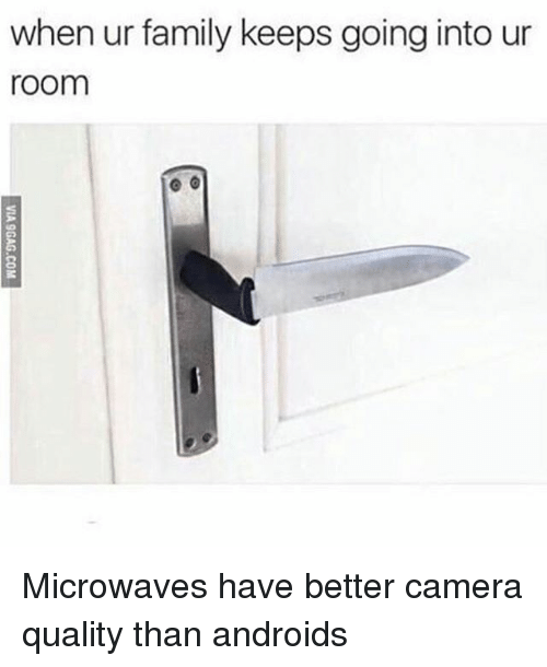 Family, Memes, and Camera: when ur family keeps going into ur  room Microwaves have better camera quality than androids