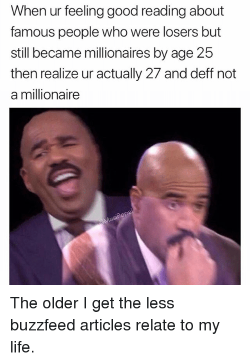 Funny, Life, and Buzzfeed: When ur feeling good reading about  famous people who were losers but  still became millionaires by age 25  then realize ur actually 27 and deff not  a millionaire The older I get the less buzzfeed articles relate to my life.