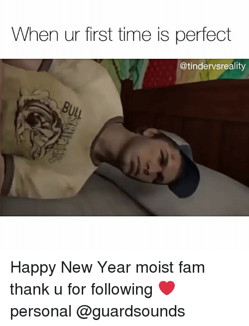 Dank, Fam, and New Year's: When ur first time is perfect  @tindervsreality Happy New Year moist fam thank u for following ❤️ personal @guardsounds