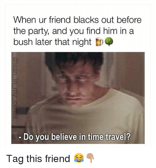 Funny, Party, and Time: When ur friend blacks out before  the party, and you find him in a  bush later that night  Do you believe in time travel? Tag this friend 😂👇🏽