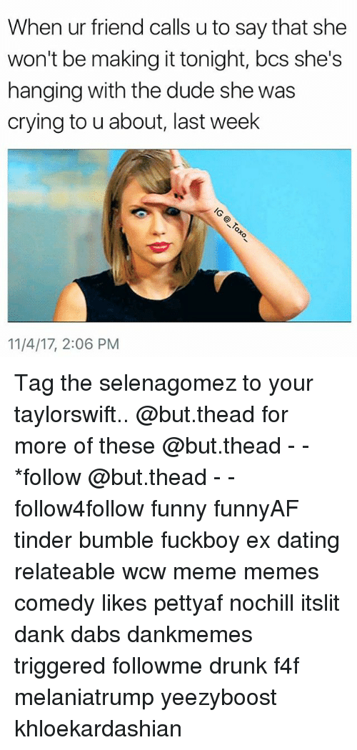 Crying, The Dab, and Dank: When ur friend calls u to say that she  won't be making it tonight, bcs she's  hanging with the dude she was  crying to u about, last week  11/4/17, 2:06 PM Tag the selenagomez to your taylorswift.. @but.thead for more of these @but.thead - - *follow @but.thead - - follow4follow funny funnyAF tinder bumble fuckboy ex dating relateable wcw meme memes comedy likes pettyaf nochill itslit dank dabs dankmemes triggered followme drunk f4f melaniatrump yeezyboost khloekardashian