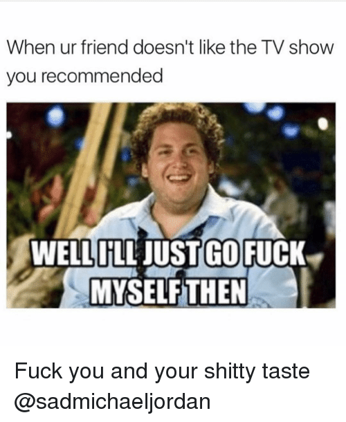 Fuck You, TV Shows, and Girl Memes: When ur friend doesn't like the TV show  you recommended  WELLILL JUST GO  FUCK  MYSELF THEN Fuck you and your shitty taste @sadmichaeljordan