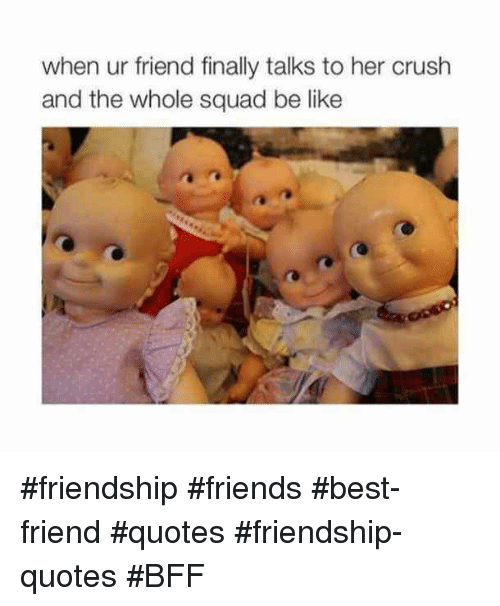 Friends Best Friend: when ur friend finally talks to her crush  and the whole squad be like #friendship #friends #best-friend #quotes #friendship-quotes #BFF