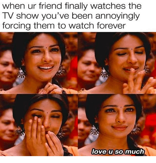 Love, Memes, and Forever: when ur friend finally watches the  TV show you've been annoyingly  forcing them to watch forever  love u somuch