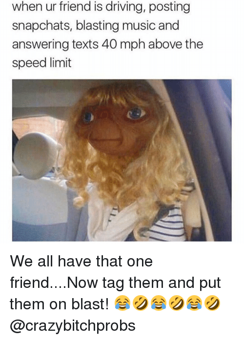 Memes, Music, and 🤖: when ur friend is driving, posting  snapchats, blasting music and  answering texts 40 mph above the  speed limit We all have that one friend....Now tag them and put them on blast! 😂🤣😂🤣😂🤣 @crazybitchprobs