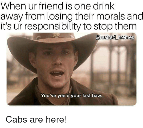 One Drink: When ur friend is one drink  away from losing their morals and  it's ur responsibility to stop them  0  You've yee'd your last haw. Cabs are here!