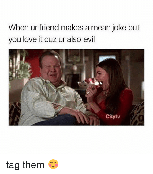Love, Mean, and Girl Memes: When ur friend makes a mean joke but  you love it cuz ur also evil  Citytv tag them ☺️