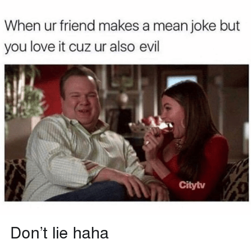 Love, Memes, and Mean: When ur friend makes a mean joke but  you love it cuz ur also evil  Citytv Don't lie haha